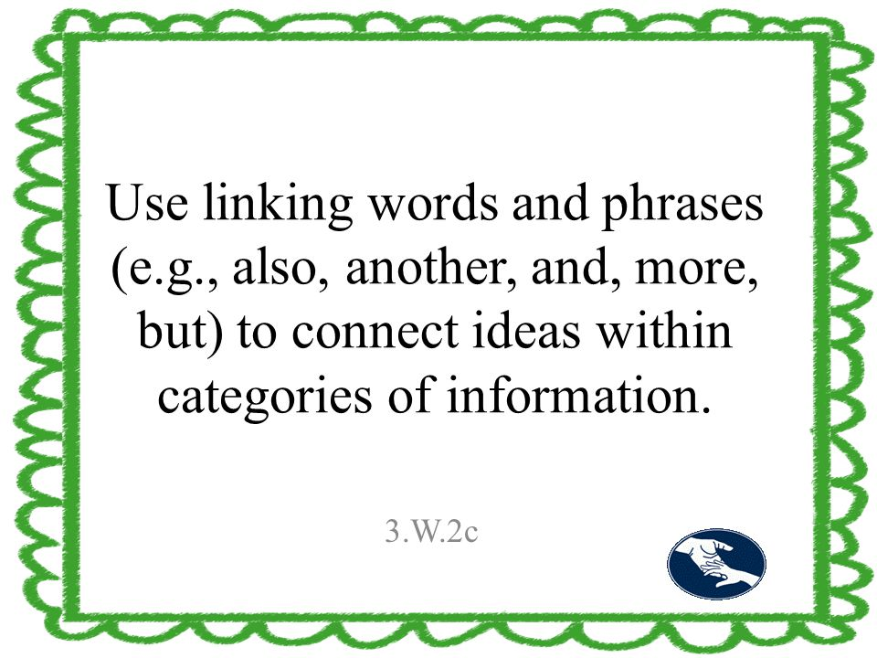 Use linking words and phrases (e.g., also, another, and, more, but) to connect ideas within categories of information. 3.W.2c