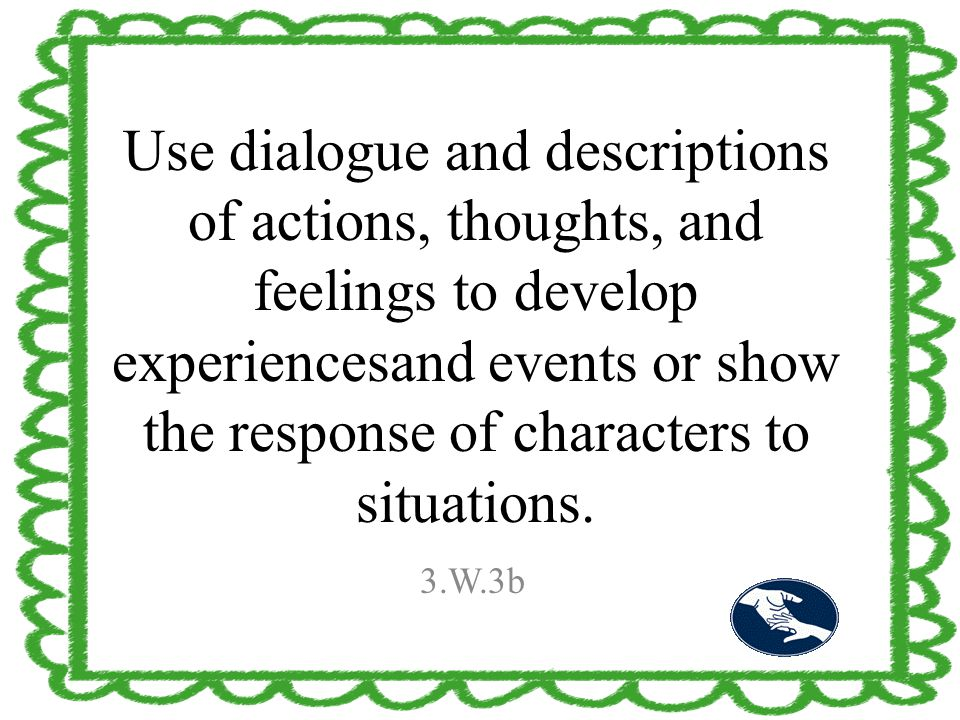 Use dialogue and descriptions of actions, thoughts, and feelings to develop experiencesand events or show the response of characters to situations. 3.