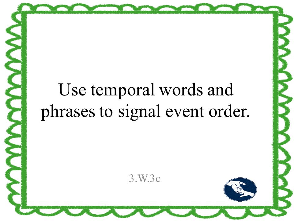 Use temporal words and phrases to signal event order. 3.W.3c
