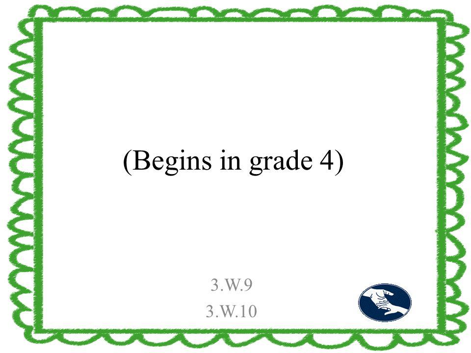 (Begins in grade 4) 3.W.9 3.W.10