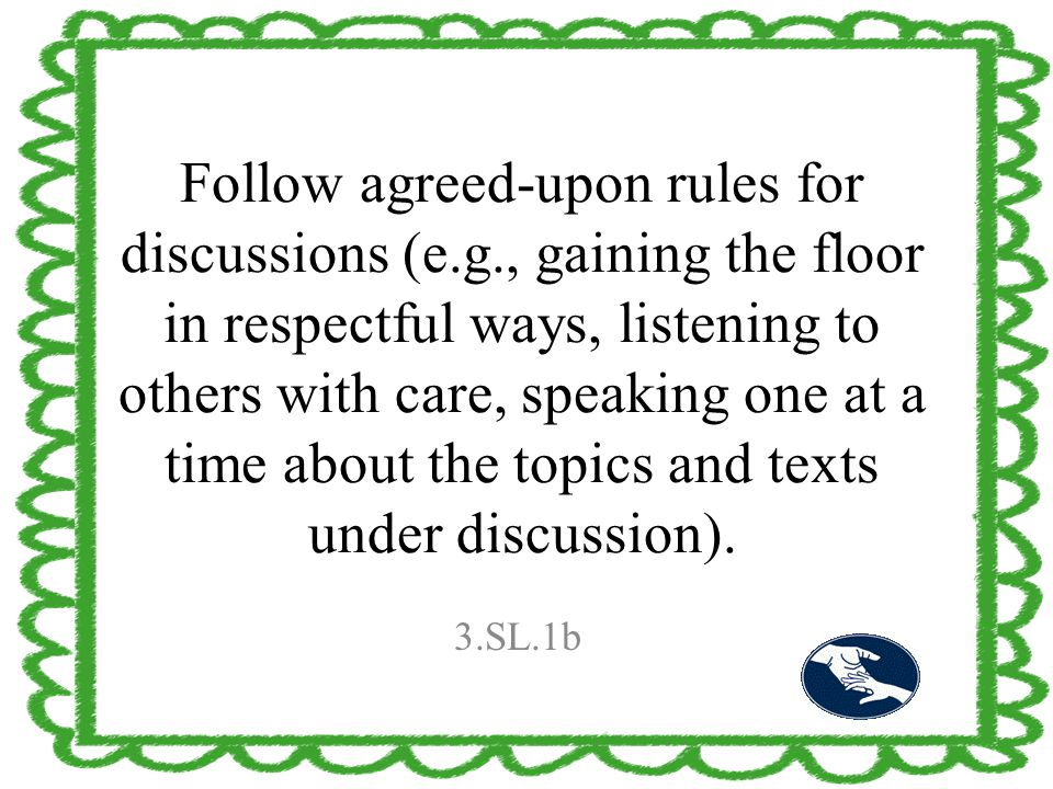Follow agreed-upon rules for discussions (e.g., gaining the floor in respectful ways, listening to others with care, speaking one at a time about the