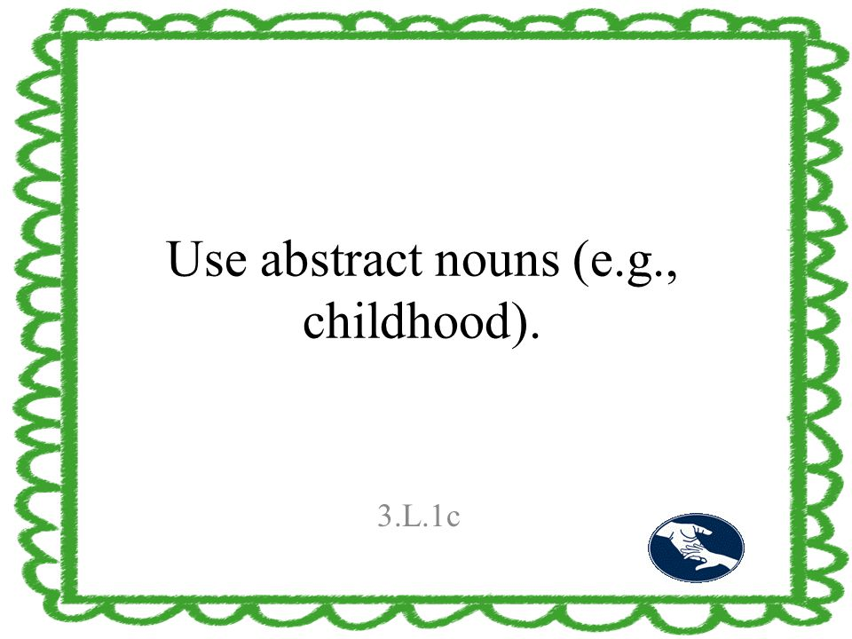 Use abstract nouns (e.g., childhood). 3.L.1c