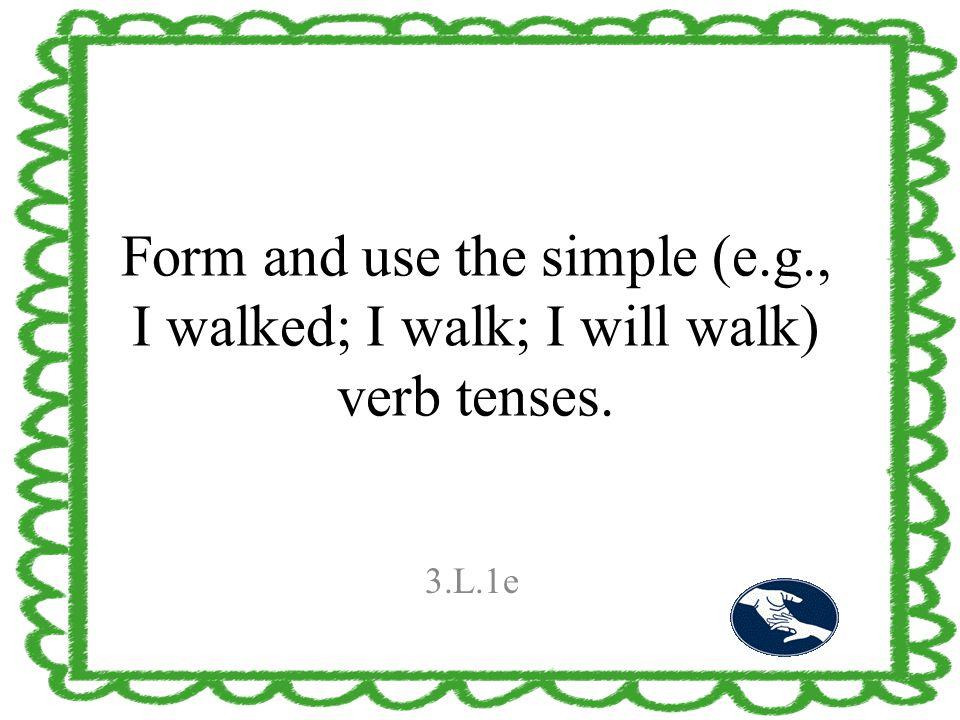 Form and use the simple (e.g., I walked; I walk; I will walk) verb tenses. 3.L.1e