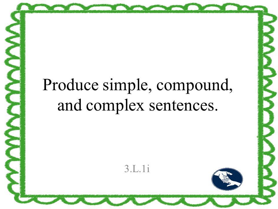 Produce simple, compound, and complex sentences. 3.L.1i
