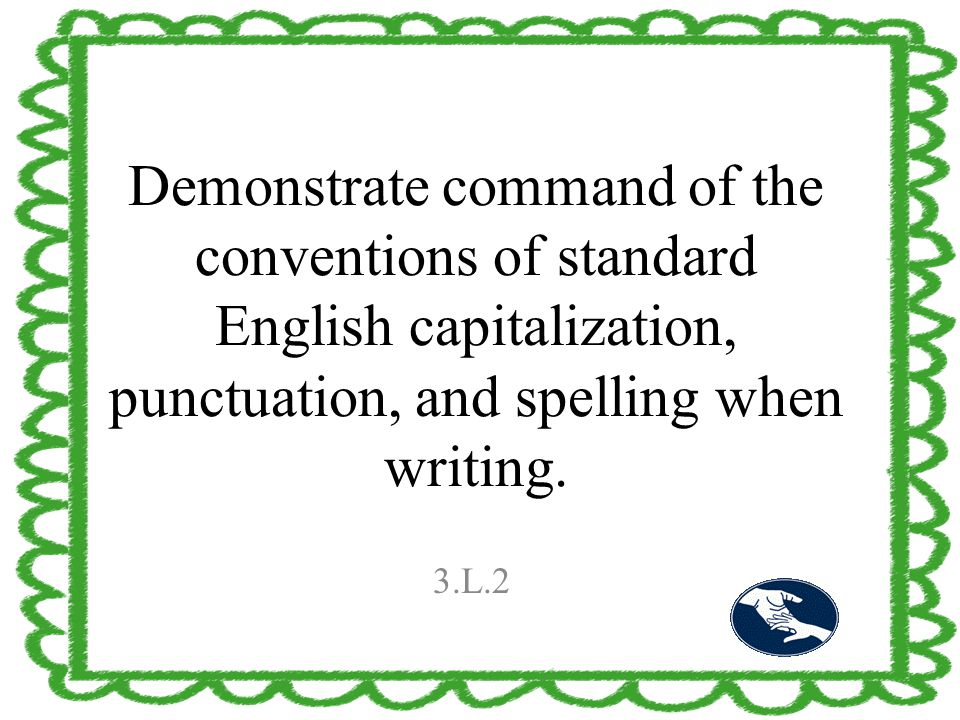 Demonstrate command of the conventions of standard English capitalization, punctuation, and spelling when writing. 3.L.2