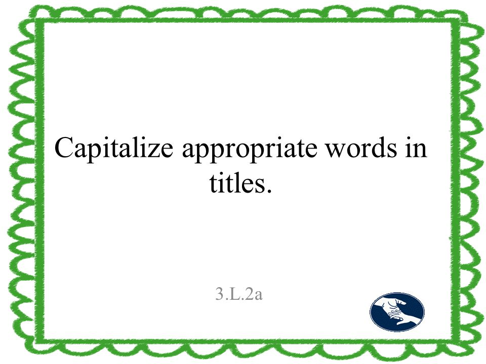 Capitalize appropriate words in titles. 3.L.2a