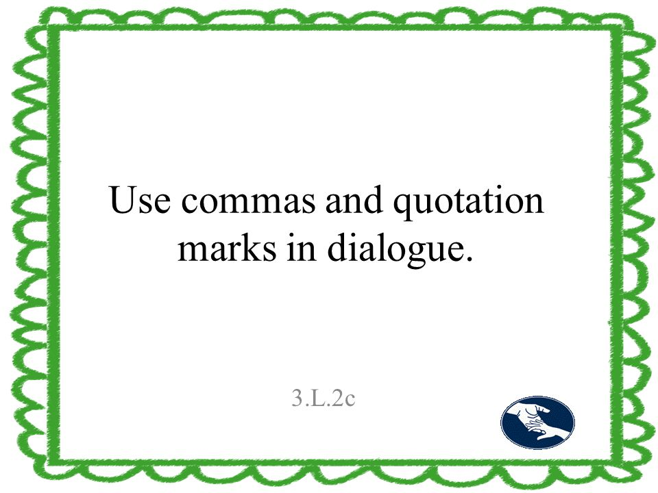 Use commas and quotation marks in dialogue. 3.L.2c