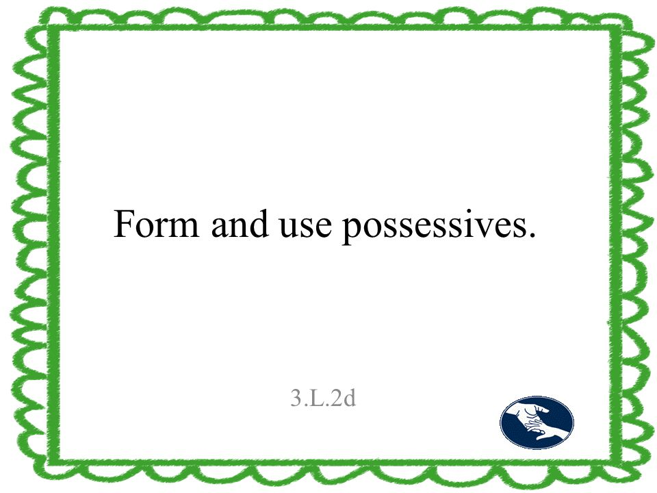 Form and use possessives. 3.L.2d