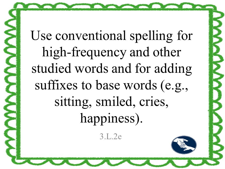 Use conventional spelling for high-frequency and other studied words and for adding suffixes to base words (e.g., sitting, smiled, cries, happiness).