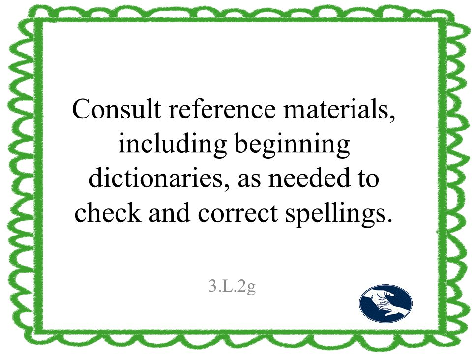 Consult reference materials, including beginning dictionaries, as needed to check and correct spellings. 3.L.2g