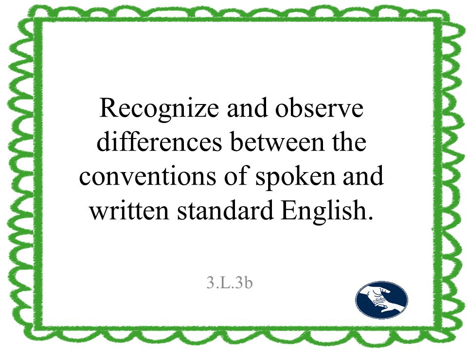 Recognize and observe differences between the conventions of spoken and written standard English. 3.L.3b