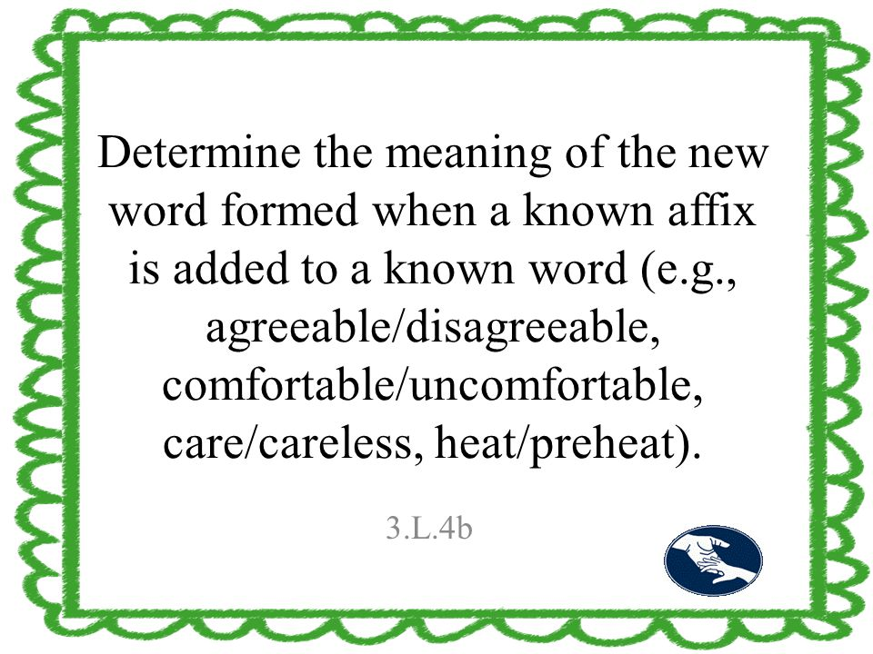 Determine the meaning of the new word formed when a known affix is added to a known word (e.g., agreeable/disagreeable, comfortable/uncomfortable, car