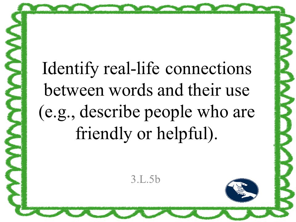 Identify real-life connections between words and their use (e.g., describe people who are friendly or helpful). 3.L.5b