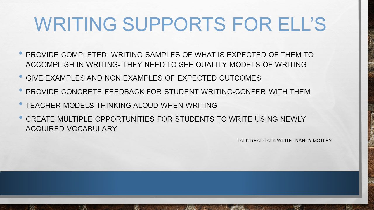 WRITING SUPPORTS FOR ELL'S PROVIDE COMPLETED WRITING SAMPLES OF WHAT IS EXPECTED OF THEM TO ACCOMPLISH IN WRITING- THEY NEED TO SEE QUALITY MODELS OF
