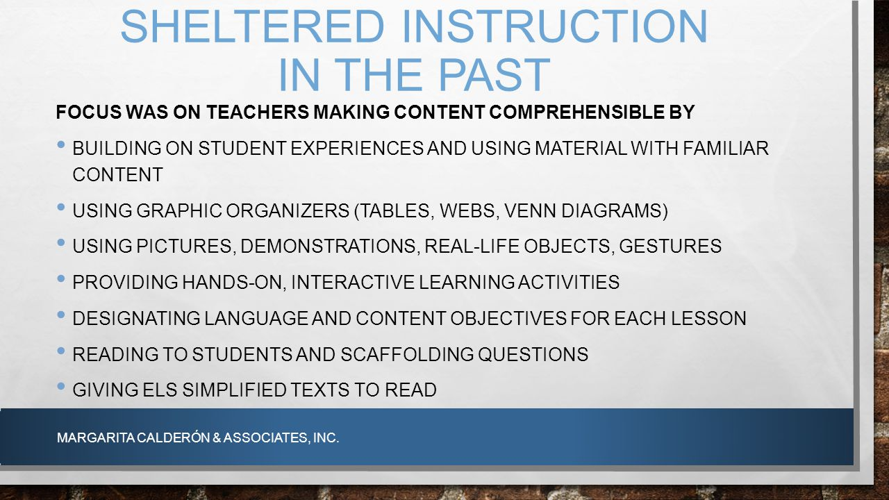 SHELTERED INSTRUCTION IN THE PAST FOCUS WAS ON TEACHERS MAKING CONTENT COMPREHENSIBLE BY BUILDING ON STUDENT EXPERIENCES AND USING MATERIAL WITH FAMIL
