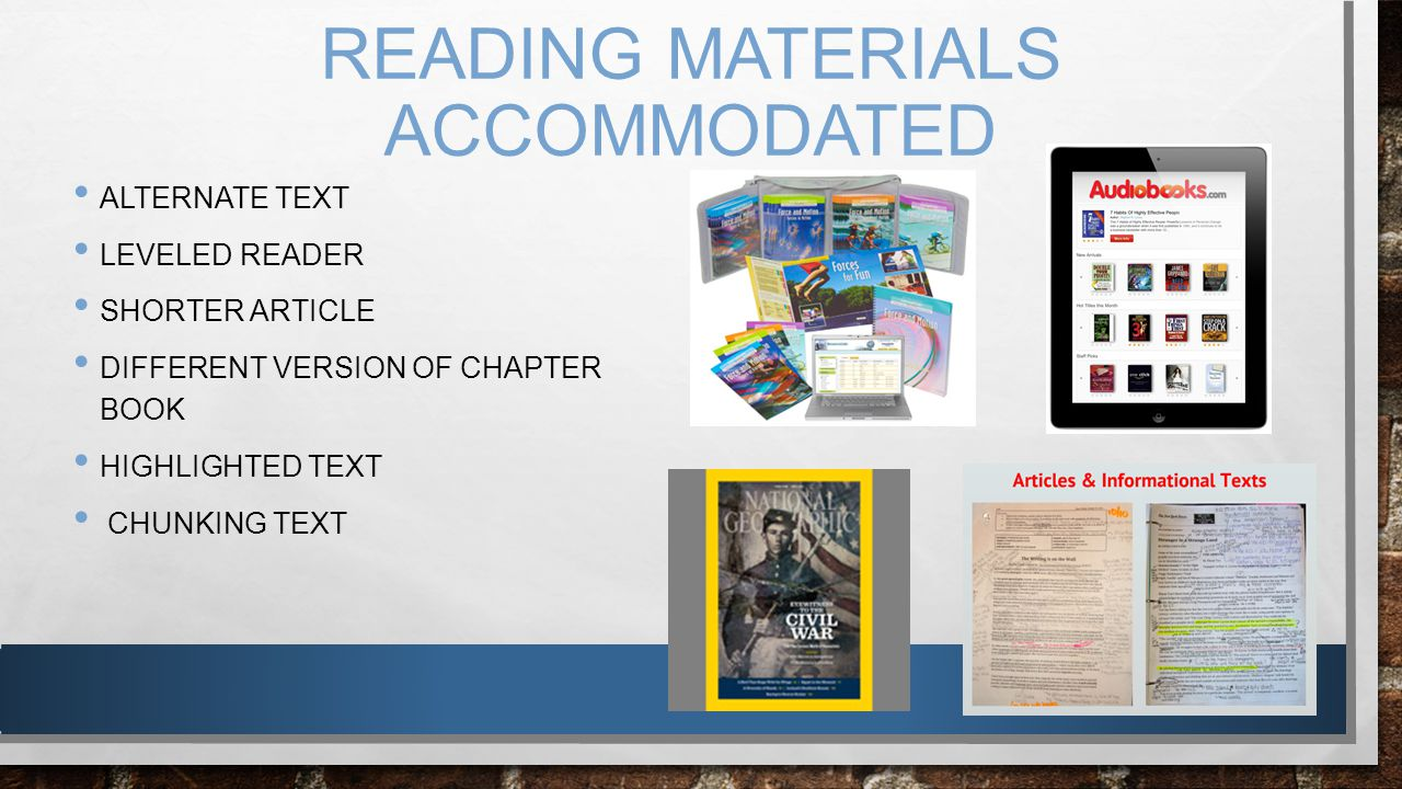 READING MATERIALS ACCOMMODATED ALTERNATE TEXT LEVELED READER SHORTER ARTICLE DIFFERENT VERSION OF CHAPTER BOOK HIGHLIGHTED TEXT CHUNKING TEXT