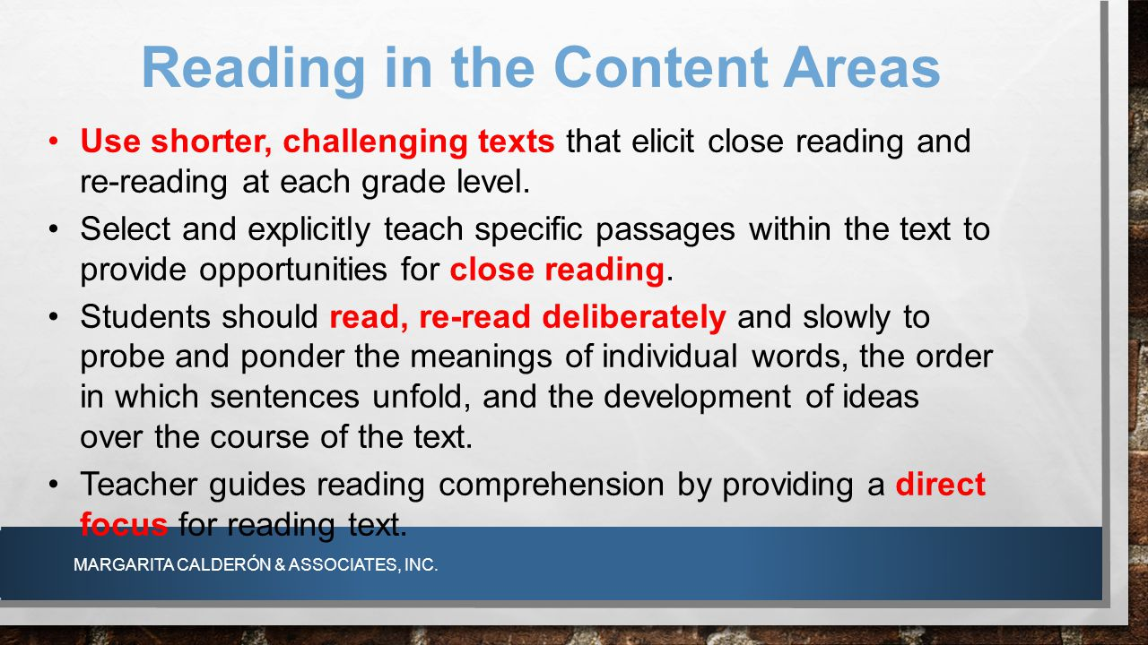 MARGARITA CALDERÓN & ASSOCIATES, INC. Reading in the Content Areas Use shorter, challenging texts that elicit close reading and re-reading at each gra