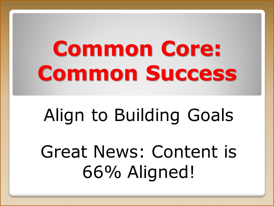 Common Core: Common Success Align to Building Goals Great News: Content is 66% Aligned!