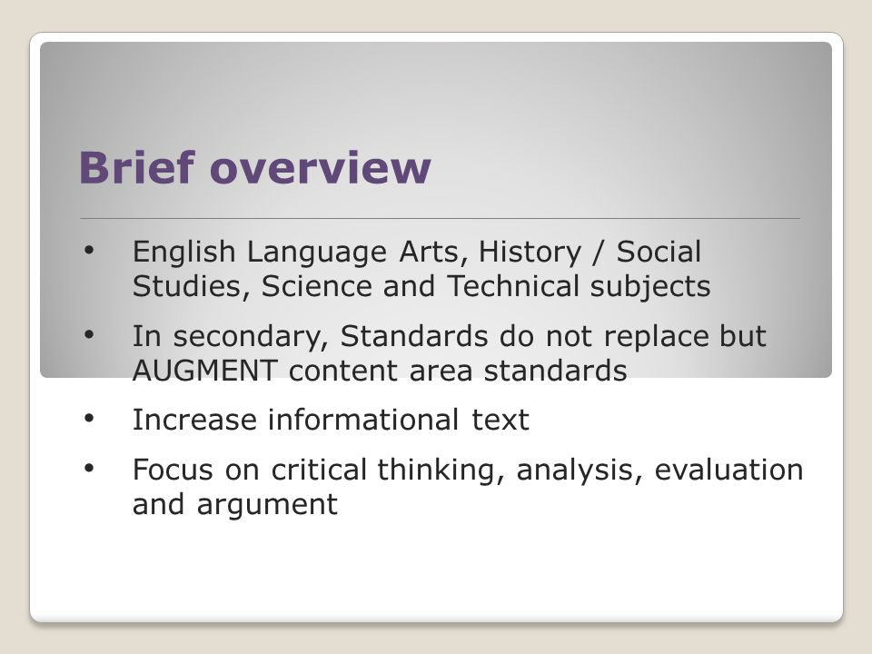 Brief overview English Language Arts, History / Social Studies, Science and Technical subjects In secondary, Standards do not replace but AUGMENT content area standards Increase informational text Focus on critical thinking, analysis, evaluation and argument