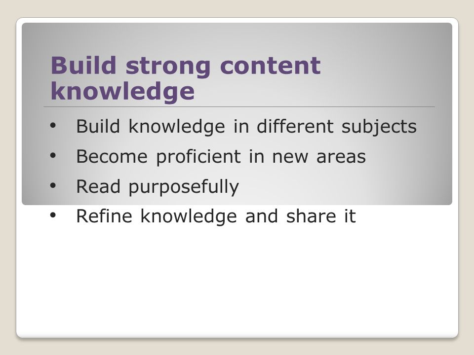 Build strong content knowledge Build knowledge in different subjects Become proficient in new areas Read purposefully Refine knowledge and share it