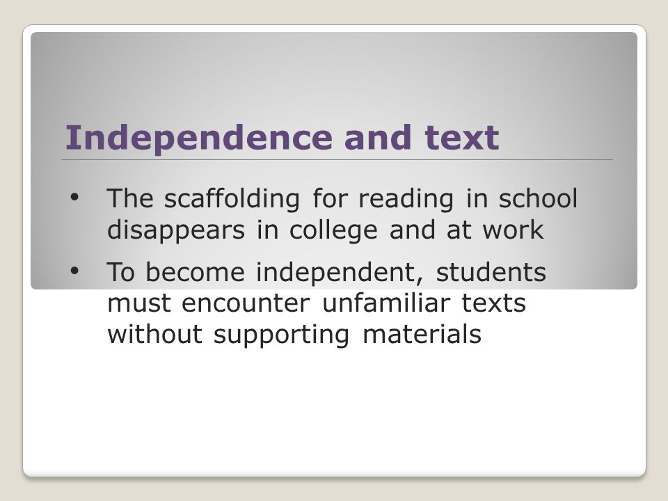 Independence and text The scaffolding for reading in school disappears in college and at work To become independent, students must encounter unfamiliar texts without supporting materials