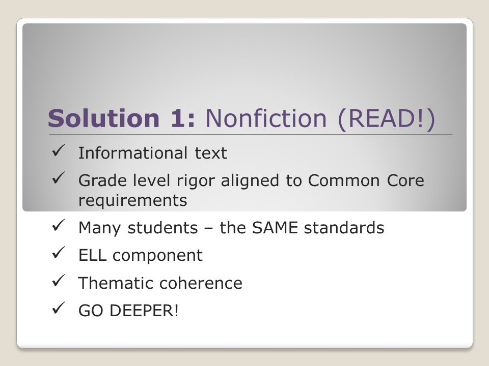 Solution 1: Nonfiction (READ!) Informational text Grade level rigor aligned to Common Core requirements Many students – the SAME standards ELL component Thematic coherence GO DEEPER!
