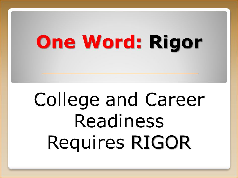 One Word: Rigor College and Career Readiness RIGOR Requires RIGOR