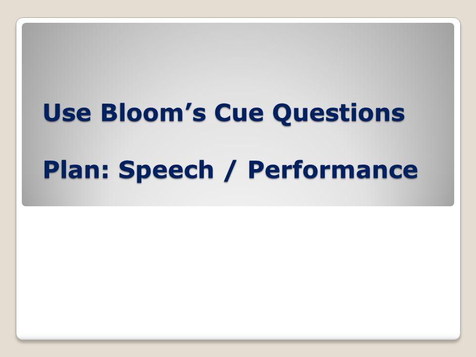 Use Bloom's Cue Questions Plan: Speech / Performance