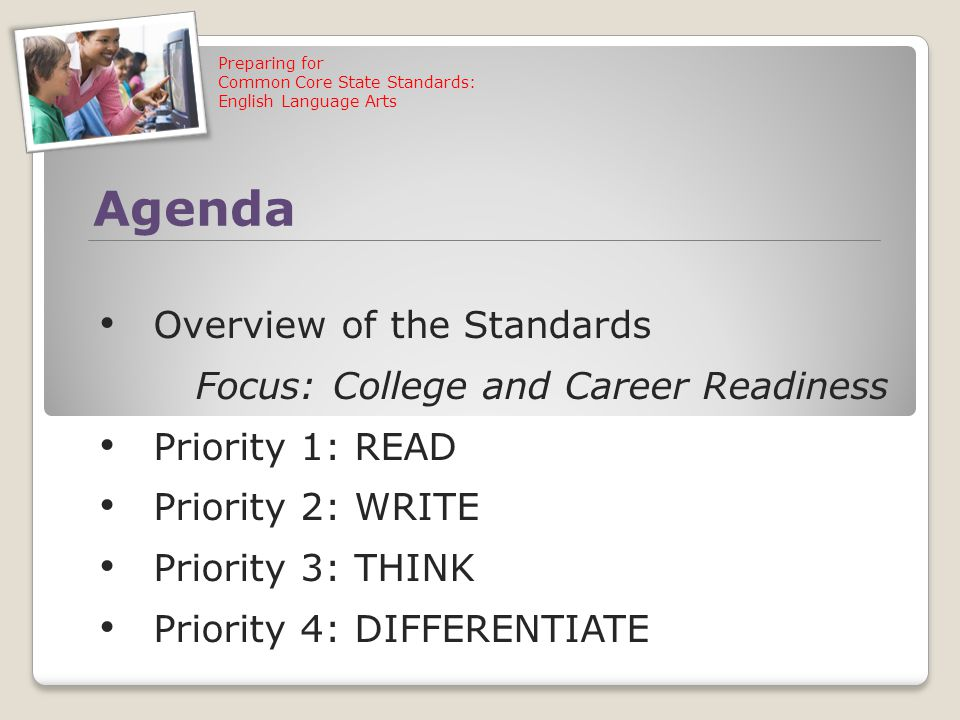 Preparing for Common Core State Standards: English Language Arts Agenda Overview of the Standards Focus: College and Career Readiness Priority 1: READ Priority 2: WRITE Priority 3: THINK Priority 4: DIFFERENTIATE