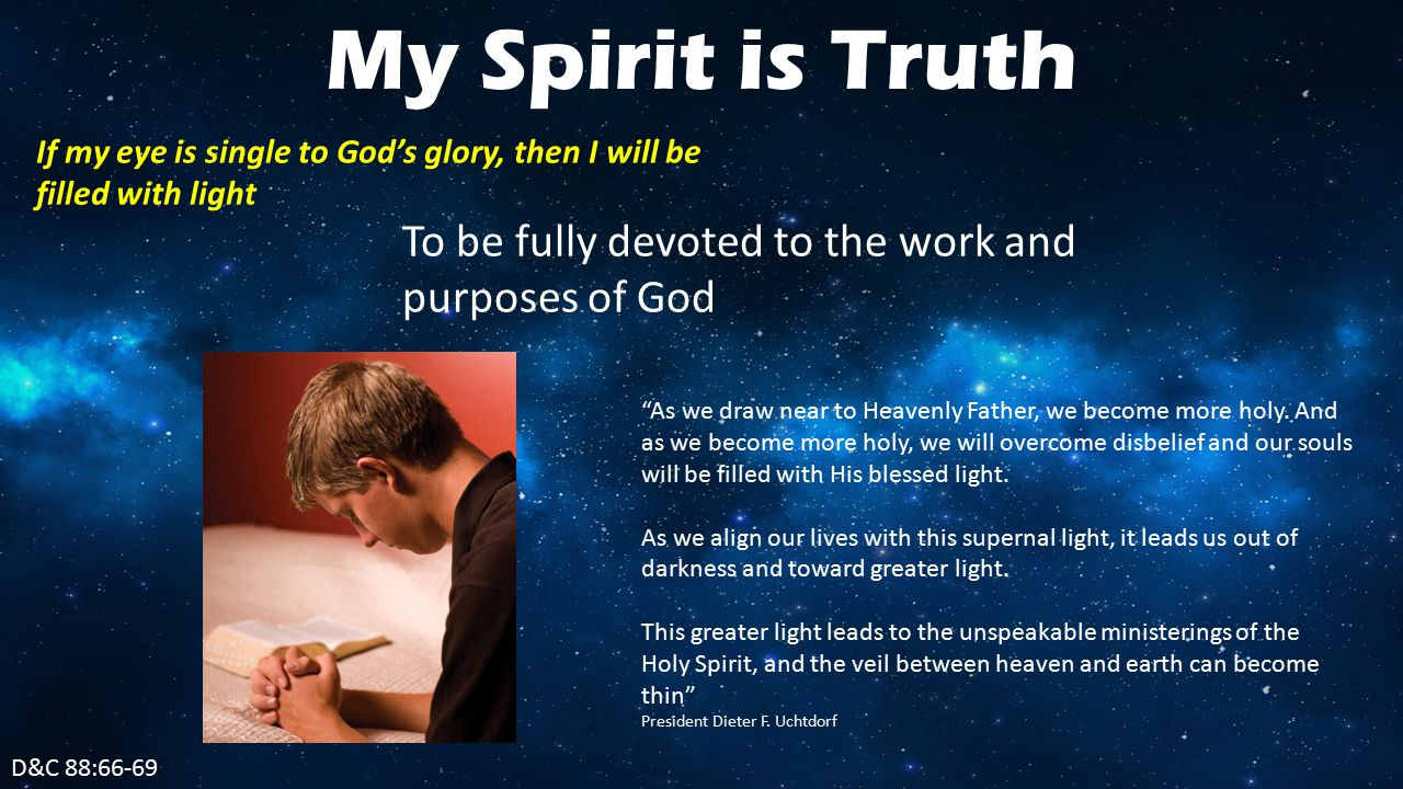 D&C 88:66-69 My Spirit is Truth If my eye is single to God's glory, then I will be filled with light To be fully devoted to the work and purposes of God As we draw near to Heavenly Father, we become more holy.