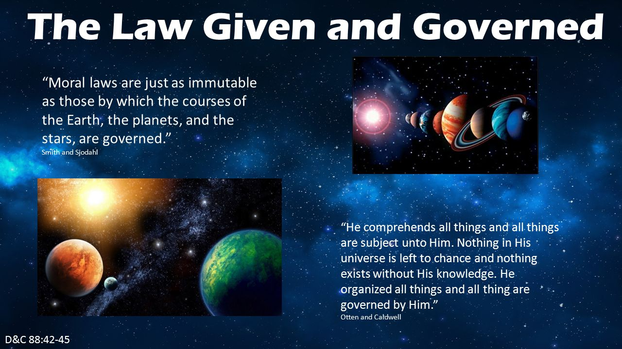 D&C 88:42-45 The Law Given and Governed Moral laws are just as immutable as those by which the courses of the Earth, the planets, and the stars, are governed. Smith and Sjodahl He comprehends all things and all things are subject unto Him.