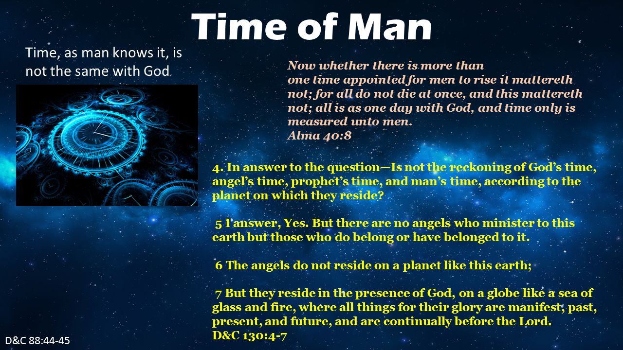 D&C 88:44-45 Time of Man Time, as man knows it, is not the same with God Now whether there is more than one time appointed for men to rise it mattereth not; for all do not die at once, and this mattereth not; all is as one day with God, and time only is measured unto men.