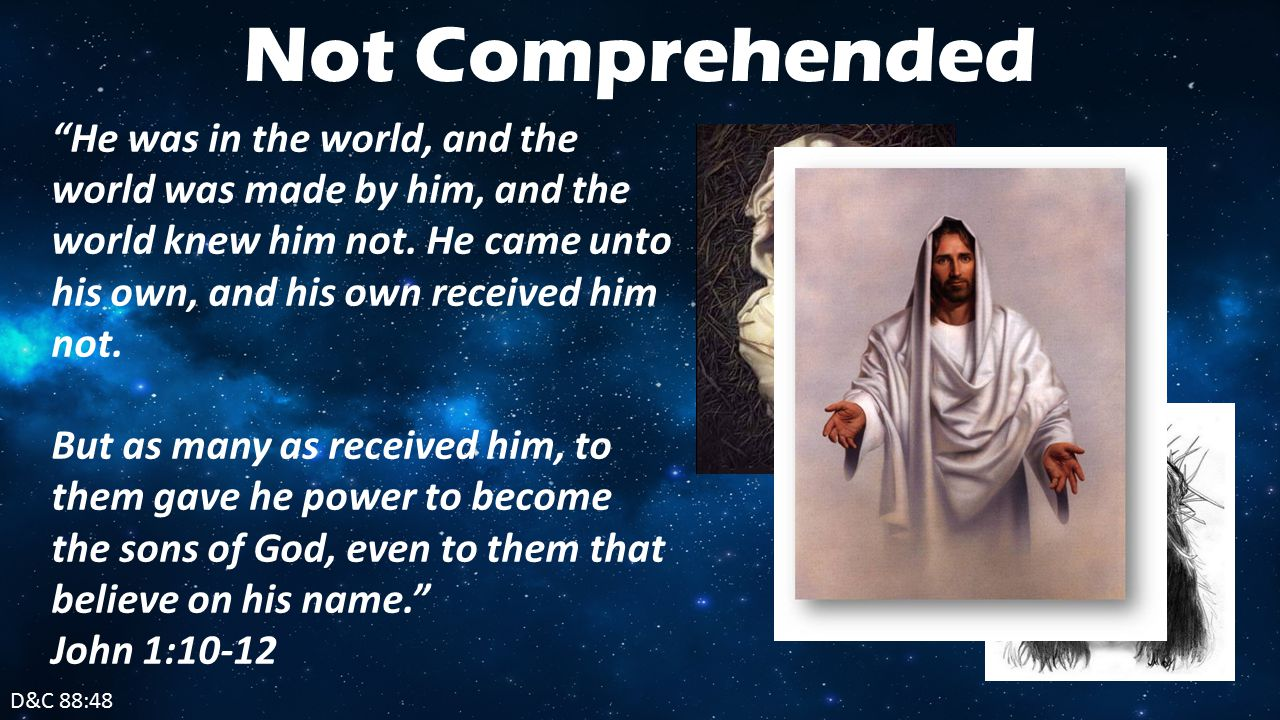 D&C 88:48 Not Comprehended He was in the world, and the world was made by him, and the world knew him not.