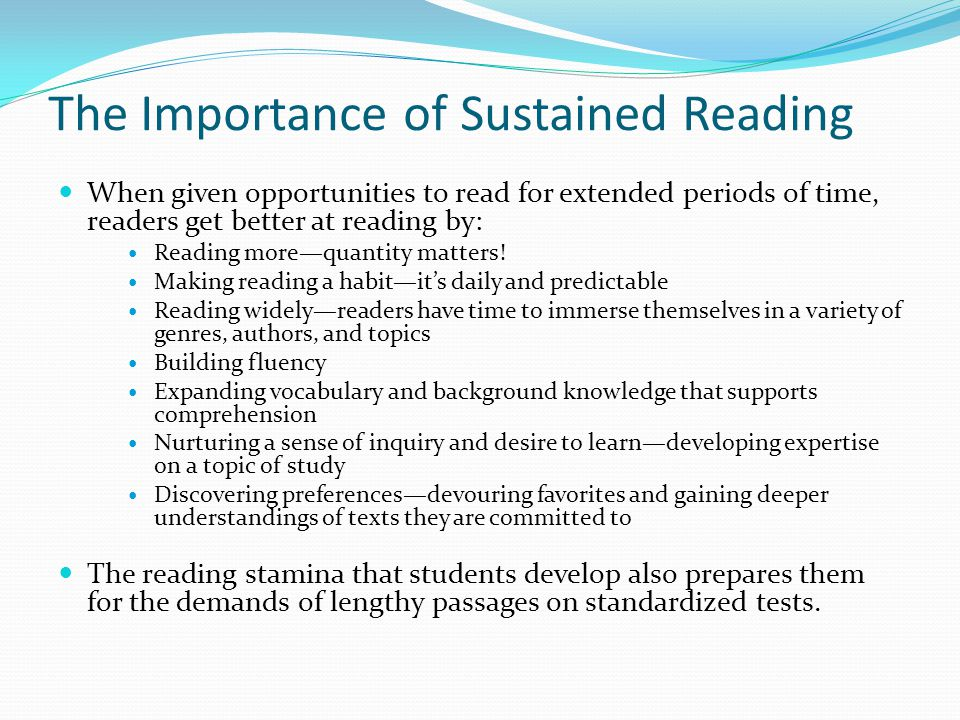 The Importance of Sustained Reading When given opportunities to read for extended periods of time, readers get better at reading by: Reading more—quan