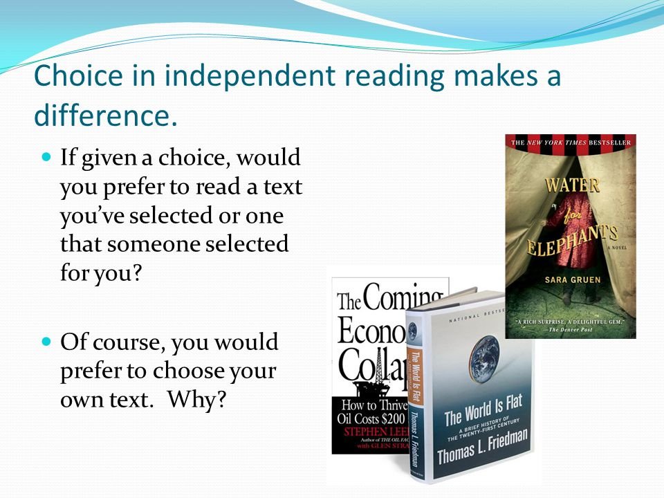 Choice in independent reading makes a difference. If given a choice, would you prefer to read a text you've selected or one that someone selected for