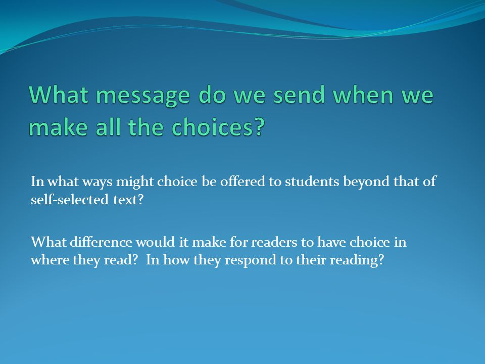 In what ways might choice be offered to students beyond that of self-selected text? What difference would it make for readers to have choice in where
