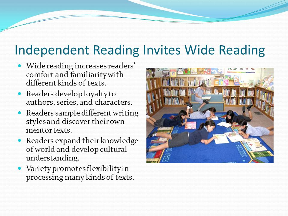 Independent Reading Invites Wide Reading Wide reading increases readers' comfort and familiarity with different kinds of texts. Readers develop loyalt