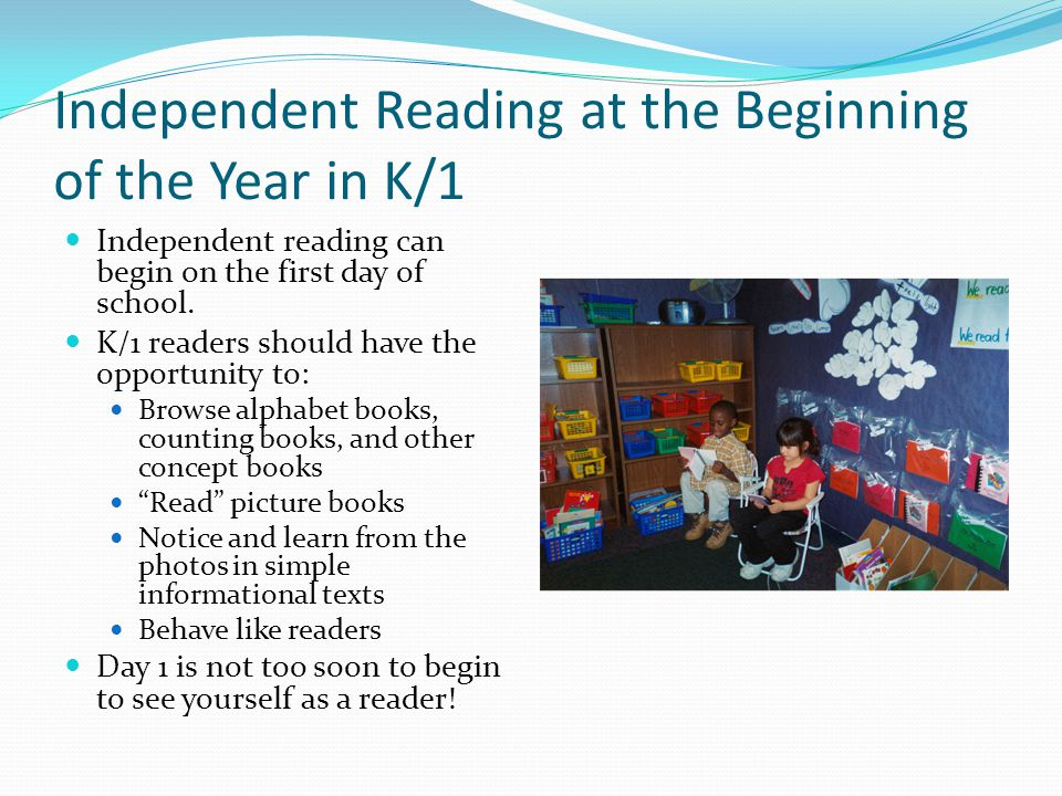 Independent Reading at the Beginning of the Year in K/1 Independent reading can begin on the first day of school. K/1 readers should have the opportun