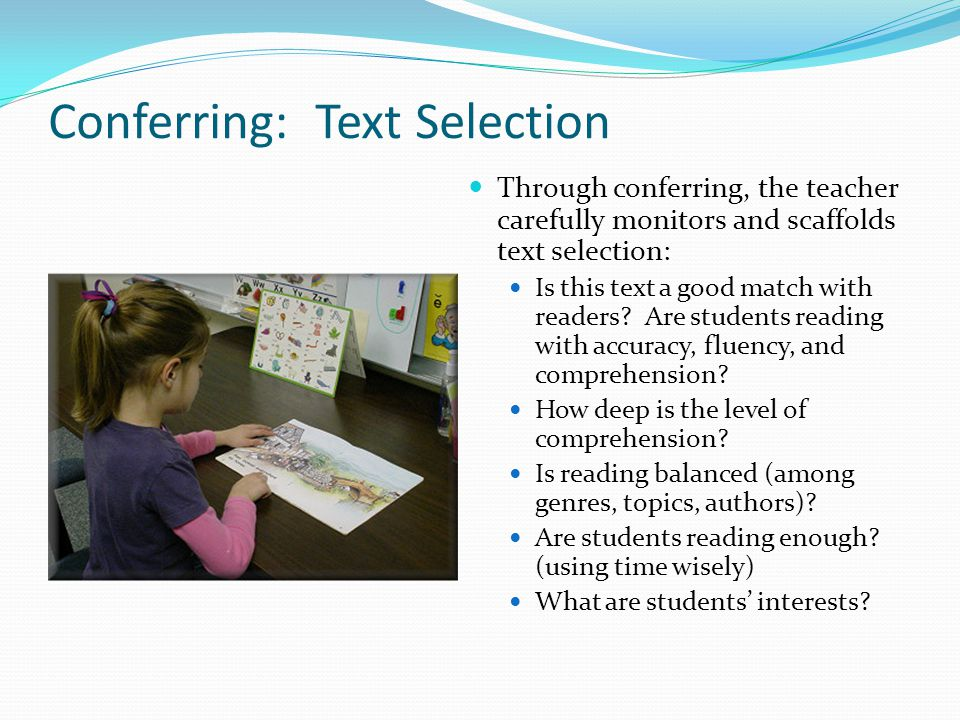 Conferring: Text Selection Through conferring, the teacher carefully monitors and scaffolds text selection: Is this text a good match with readers? Ar