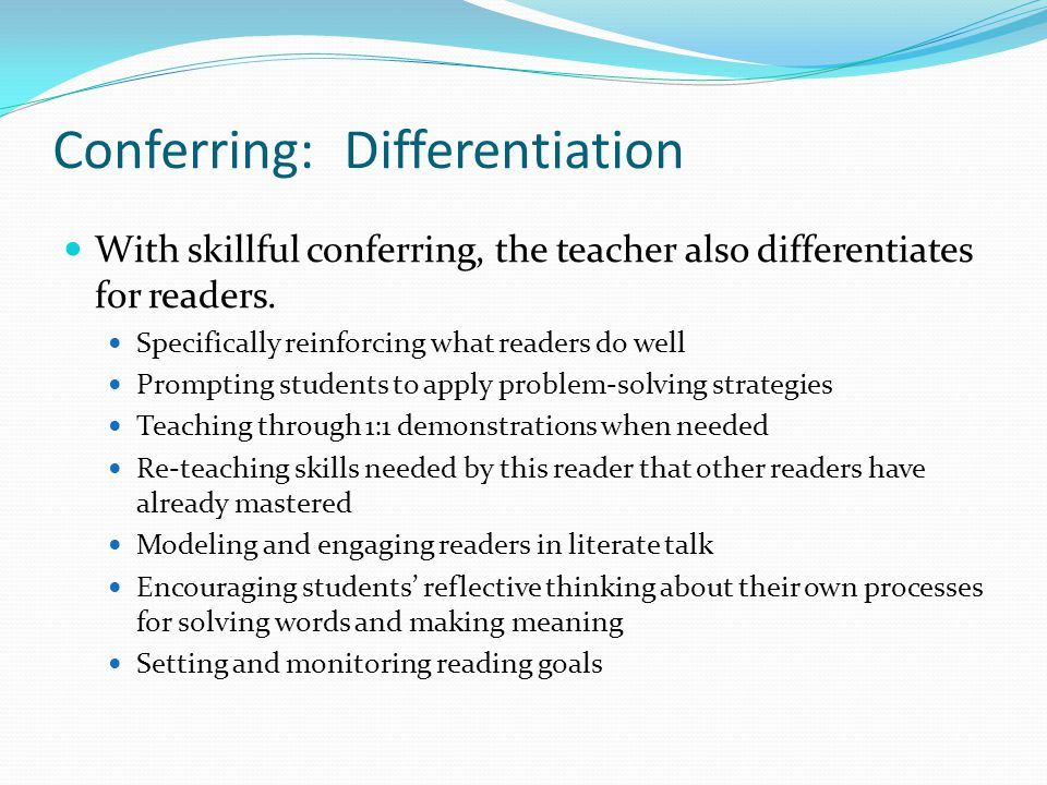 Conferring: Differentiation With skillful conferring, the teacher also differentiates for readers. Specifically reinforcing what readers do well Promp