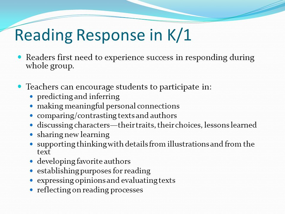 Reading Response in K/1 Readers first need to experience success in responding during whole group. Teachers can encourage students to participate in:
