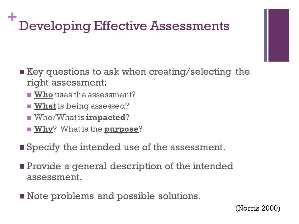 + Developing Effective Assessments Key questions to ask when creating/selecting the right assessment: Who uses the assessment? What is being assessed?