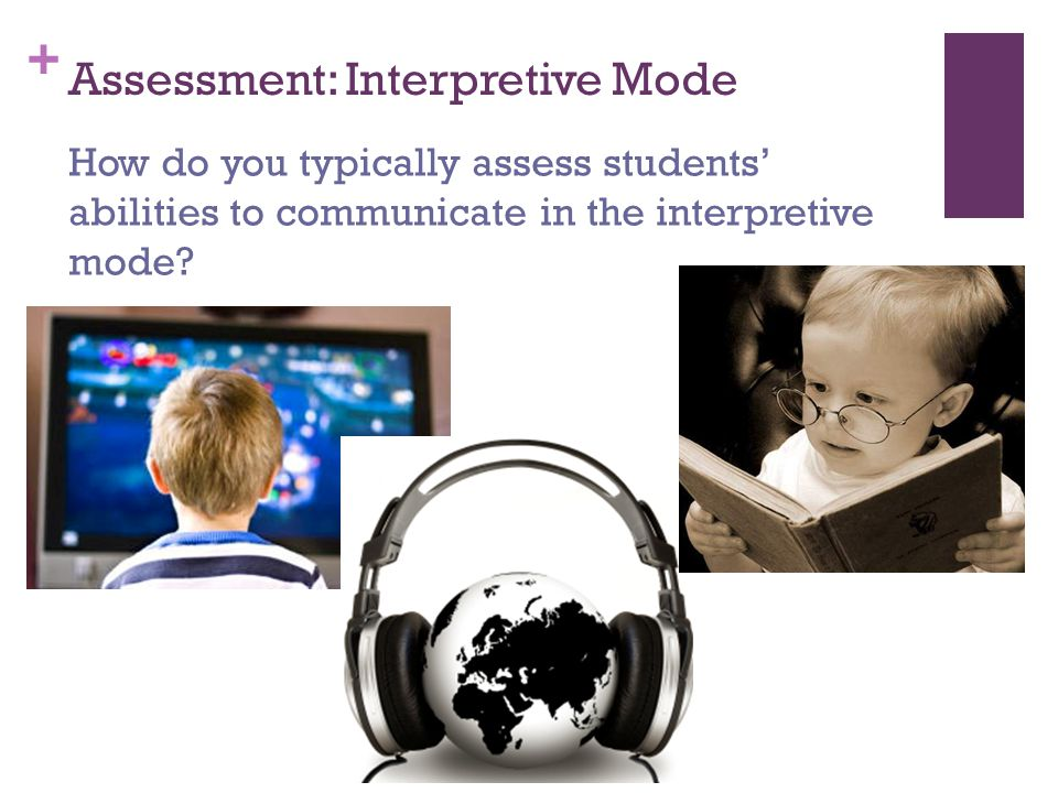 + Assessment: Interpretive Mode How do you typically assess students' abilities to communicate in the interpretive mode?