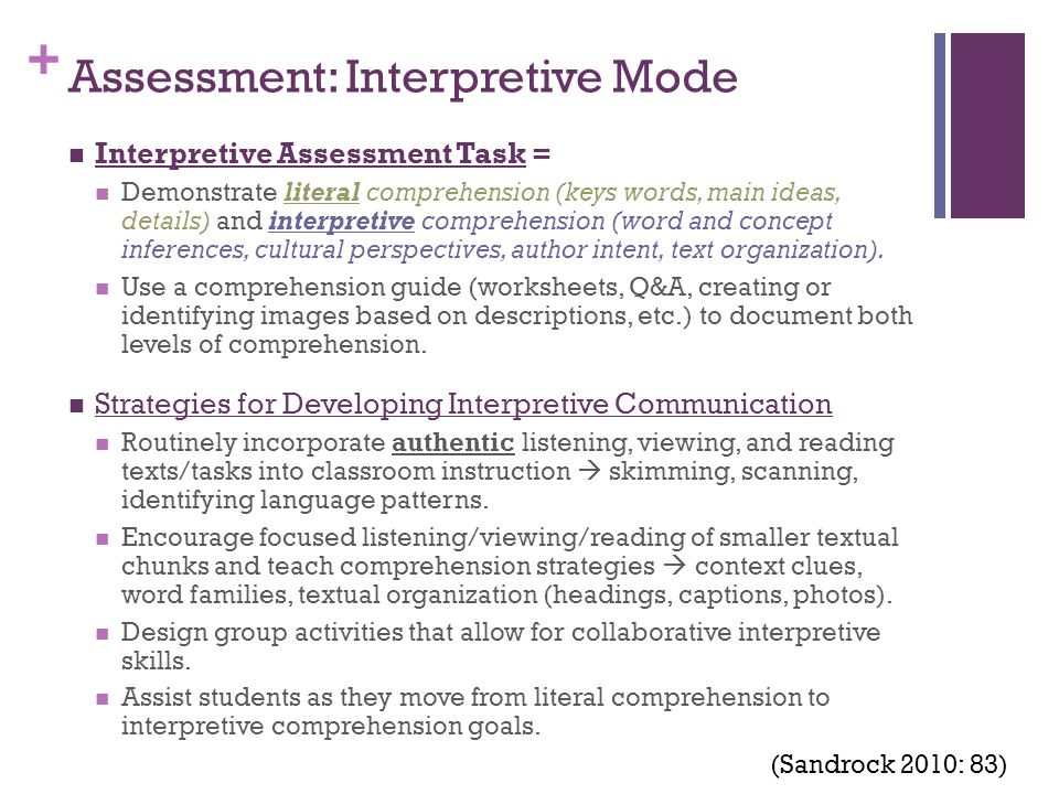 + Assessment: Interpretive Mode Interpretive Assessment Task = Demonstrate literal comprehension (keys words, main ideas, details) and interpretive comprehension (word and concept inferences, cultural perspectives, author intent, text organization).