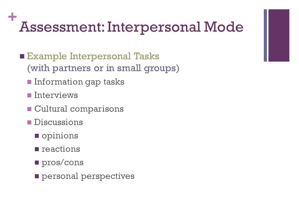 + Assessment: Interpersonal Mode Example Interpersonal Tasks (with partners or in small groups) Information gap tasks Interviews Cultural comparisons Discussions opinions reactions pros/cons personal perspectives