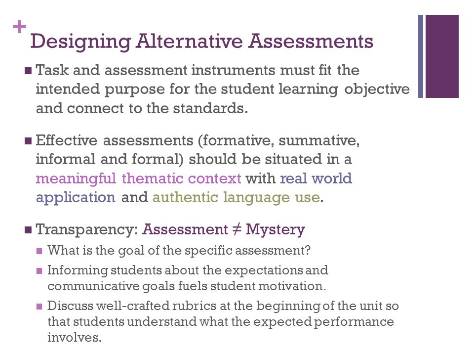 + Designing Alternative Assessments Task and assessment instruments must fit the intended purpose for the student learning objective and connect to th