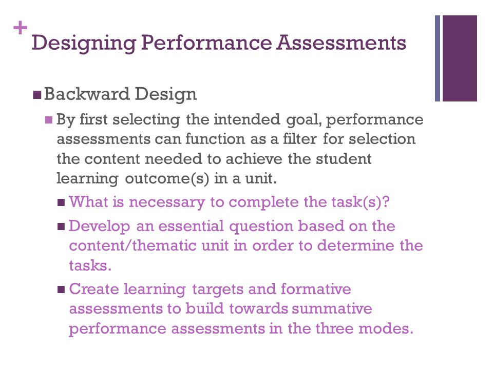 + Designing Performance Assessments Backward Design By first selecting the intended goal, performance assessments can function as a filter for selection the content needed to achieve the student learning outcome(s) in a unit.