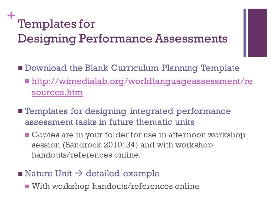+ Templates for Designing Performance Assessments Download the Blank Curriculum Planning Template http://wimedialab.org/worldlanguageassessment/re sources.htm http://wimedialab.org/worldlanguageassessment/re sources.htm Templates for designing integrated performance assessment tasks in future thematic units Copies are in your folder for use in afternoon workshop session (Sandrock 2010: 34) and with workshop handouts/references online.