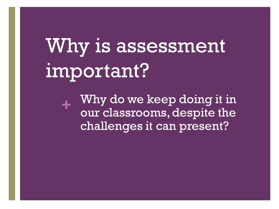 + Why is assessment important.