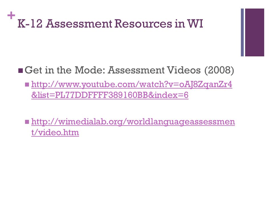 + K-12 Assessment Resources in WI Get in the Mode: Assessment Videos (2008) http://www.youtube.com/watch v=oAJ8ZqanZr4 &list=PL77DDFFFF389160BB&index=6 http://www.youtube.com/watch v=oAJ8ZqanZr4 &list=PL77DDFFFF389160BB&index=6 http://wimedialab.org/worldlanguageassessmen t/video.htm http://wimedialab.org/worldlanguageassessmen t/video.htm